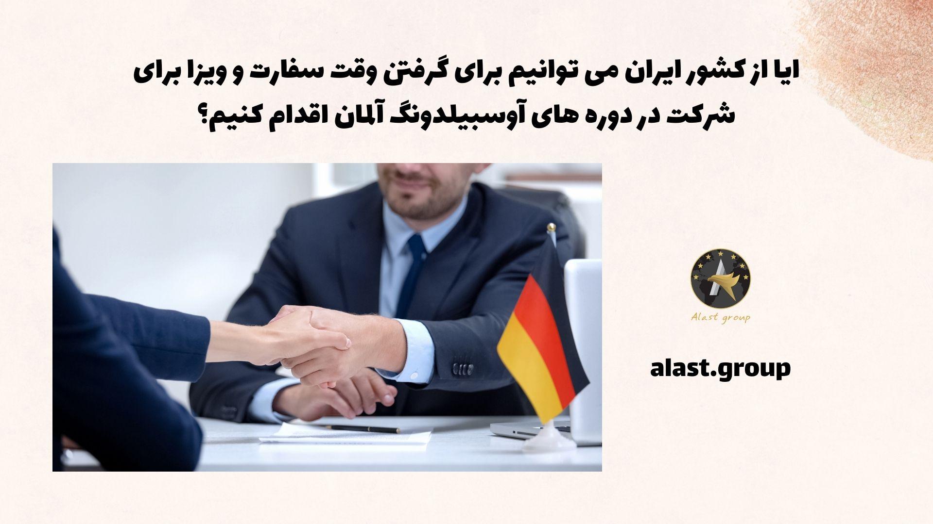 آیا از کشور ایران می توانیم برای گرفتن وقت سفارت و ویزا برای شرکت در دوره های آوسبیلدونگ آلمان اقدام کنیم؟