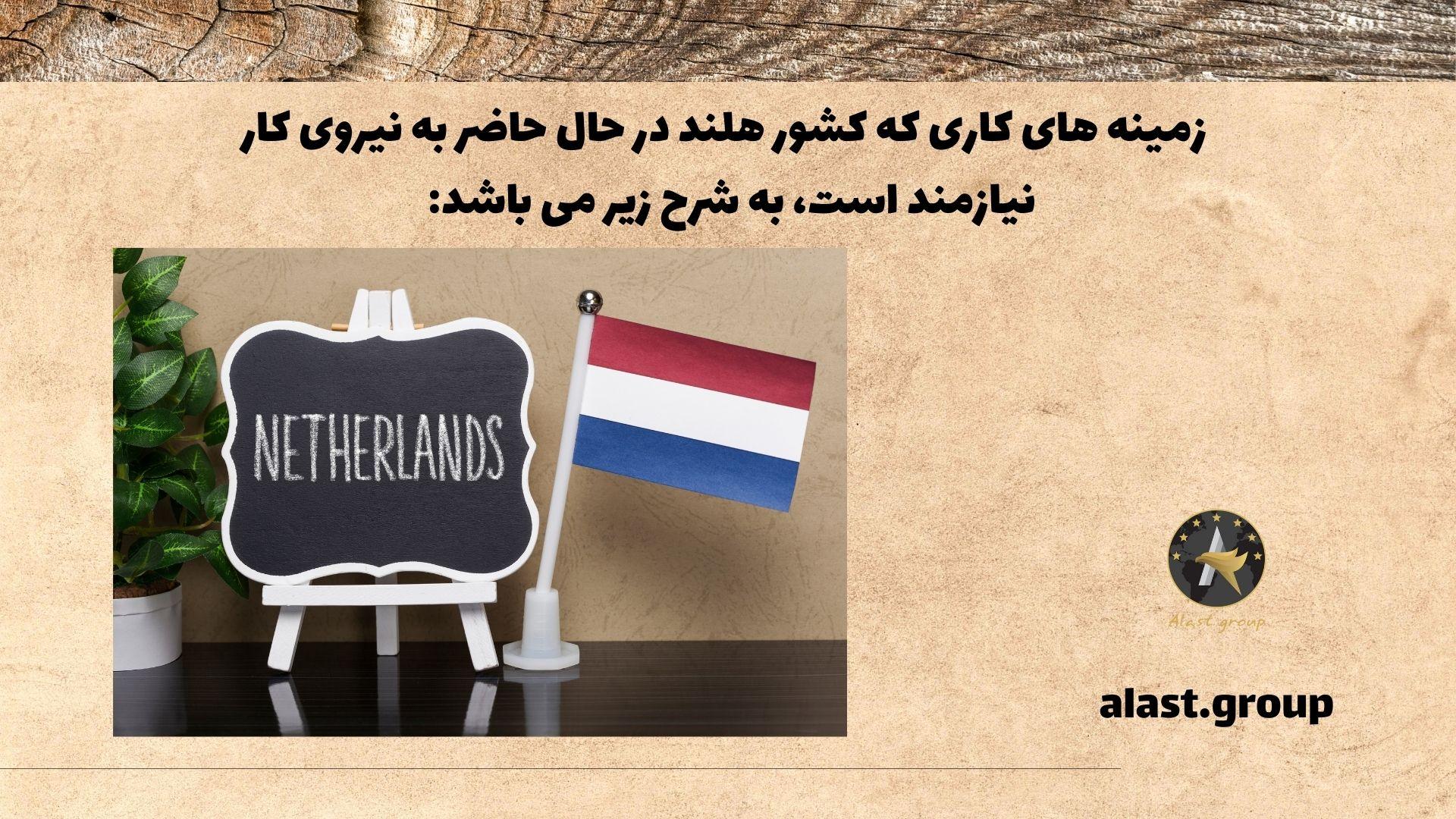 زمینه های کاری که کشور هلند در حال حاضر به نیروی کار نیازمند است، به شرح زیر می باشد: